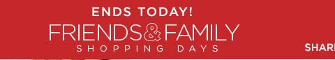 ENDS TODAY! FRIENDS & FAMILY SHOPPING DAYS - SHARE THE SAVINGS!