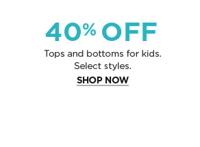 40% OFF - Tops and bottoms for kids. - Select styles. - SHOP NOW