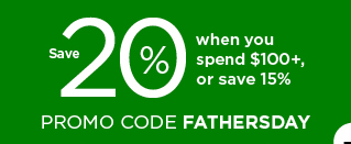 save 20% when you spend $100 plus or save 15% using promo code FATHERSDAY. shop now.