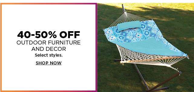 40 to 50% off outdoor furniture and decor. Select styles. Shop now.