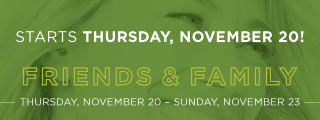 STARTS THURSDAY, NOVEMBER 20!. FRIENDS & FAMILY. THURSDAY, NOVEMBER 20 - SUNDAY, NOVEMBER 23