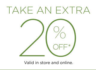 TAKE AN EXTRA 20% OFF*. Valid in store and online