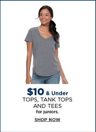 $10 and under tops, tank tops and tees for juniors. shop now.