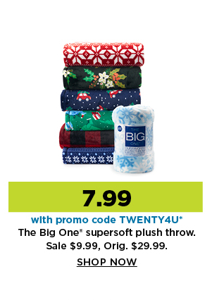 7.99 the big one supersoft plush throw with promo code TWENTY4U. Shop Now.