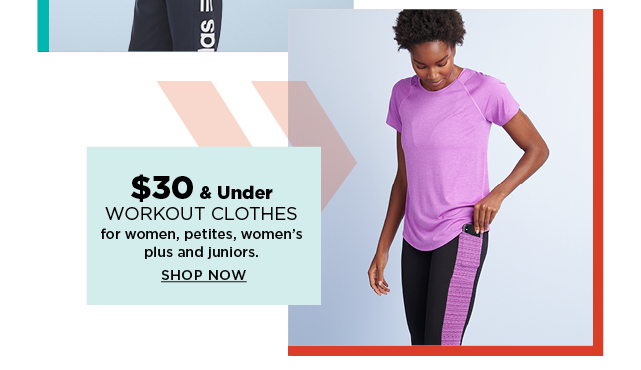 $30 and under workout clothes for women, petites, women's plus and juniors.  shop now.