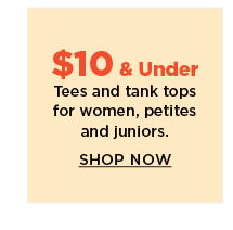 $10 and under tees and tank tops for women, petites and juniors.  shop  now.
