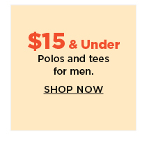 $15 and under polos and tees for men.  shop now.