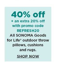 40% off plus take an extra 20% off with promo code REFRESH20 on sonoma goods for life outdoor throw pillows, cushions, poufs and rugs. shop now.