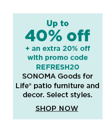 40% off plus take an extra 20% off with promo code REFRESH20 on sonoma goods for life outdoor furniture and decor. shop now.