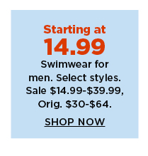 starting at 14.99 swimwear for men. sale $14.99-39.99.  shop now.