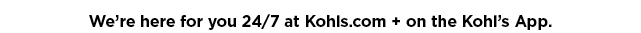 we are here for you 24/7 at kohls.com and on the kohl's app