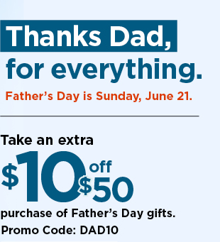 take an extra $10 off your $50 purchase of Father's day Gifts when you use promo code DAD10.  shop now.
