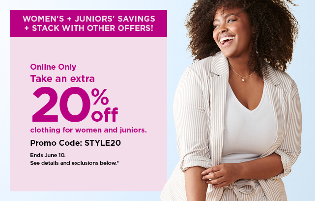 online only.  take an extra 20% off your purchase of clothing for women and juniors when you use promo code STYLE20.  shop now.