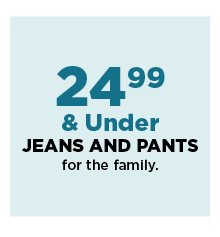24.99 and under jeans and pants for the family. shop now.